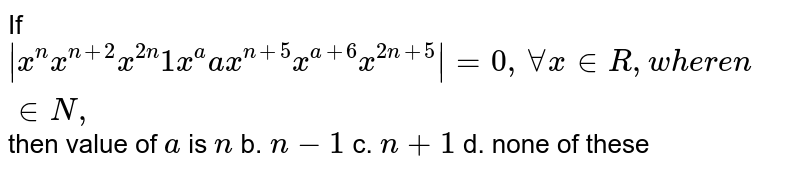 If ` x^n x^(n+2)x^(2n)1x^a a x^(n+5)x^(a+6)x^(2n+5) =0,AAx in  R ,w h e r en in  N ,` then value of `a` is `n` b. `n-1`  c. `n+1` d. none of these