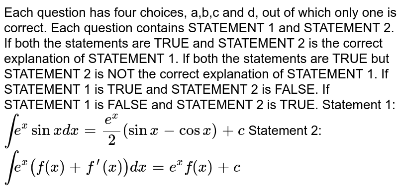 Each question has four choices, a,b,c and d,   out of which only one is correct. Each question contains STATEMENT 1 and   STATEMENT 2. If both the statements are TRUE and STATEMENT 2 is the correct   explanation of STATEMENT 1. If both the statements are TRUE but STATEMENT 2 is NOT the correct   explanation of STATEMENT 1. If STATEMENT 1 is TRUE and STATEMENT 2 is FALSE. If STATEMENT 1 is FALSE and STATEMENT 2 is TRUE. Statement 1: `inte^xsinx dx=(e^x)/2(sinx-cosx)+c`  Statement 2: `inte^x(f(x)+f^(prime)(x))dx=e^xf(x)+c`