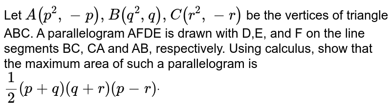 Let `A(p^2,-p),B(q^2, q),C(r^2,-r)` be the vertices of triangle ABC. A parallelogram AFDE is drawn with D,E, and F on the line   segments BC, CA and AB, respectively. Using calculus, show that the maximum   area of such a parallelogram is `1/2(p+q)(q+r)(p-r)dot`