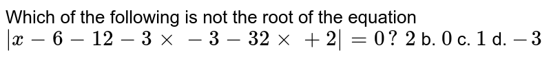 Which of the following is not the root of the equation ` [x,-6,-1],[ 2,-3x,x-3],[-3, 2x,x+2] =0?`  a.`2` b. `0` c. `1` d. `-3`