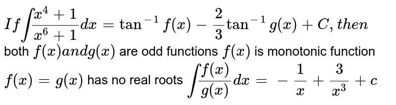 `Ifint(x^4+1)/(x^6+1)dx=tan^(-1)f(x)-2/3tan^(-1)g(x)+C ,t h e n`  both `f(x)a n dg(x)` are odd functions `f(x)` is monotonic function `f(x)=g(x)` has no real roots  `int(f(x))/(g(x))dx=-1/x+3/(x^3)+c`