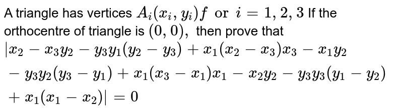 A triangle has vertices `A_i(x_i , y_i)fori=1,2,3` If the orthocentre of triangle is `(0,0),` then prove that `|x_2-x_3y_2-y_3y_1(y_2-y_3)+x_1(x_2-x_3)x_3-x_1y_2-y_3y_2(y_3-y_1)+x_1(x_3-x_1)x_1-x_2y_2-y_3y_3(y_1-y_2)+x_1(x_1-x_2)|=0`