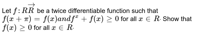 Let `f: RvecR` be a twice differentiable function such that `f(x+pi)=f(x)a n df^(x)+f(x)geq0` for all `x in  Rdot` Show that `f(x)geq0` for all `x in  Rdot`