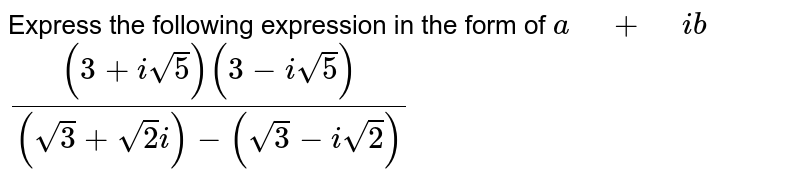 """Express the following expression in the form of `a"""" """"+"""" """"i b`  `((3+isqrt(5))(3-isqrt(5)))/((sqrt(3)+sqrt(2)i)-(sqrt(3)-isqrt(2)))`"""