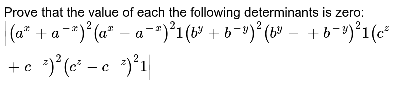 Prove that the value of each the following   determinants is zero: `|[(a^x+a^(-x))^2,(a^x-a^(-x))^2 ,1],[(b^y+b^(-y))^2,(b^y-+b^(-y))^2 ,1],[(c^z+c^(-z))^2,(c^z-c^(-z))^2, 1]|`