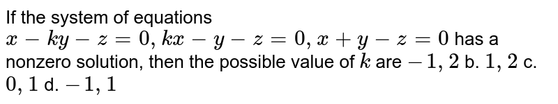 If the system of equations `x-k y-z=0, k x-y-z=0,x+y-z=0` has a nonzero solution, then the possible value of `k` are `-1,2` b. `1,2` c. `0,1` d. `-1,1`
