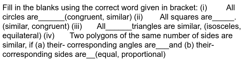 Fill   in the blanks using the correct word given in bracket: (i)  All circles are______(congruent,   similar) (ii)  All squares are_____. (similar,   congruent) (iii) All______triangles are similar,   (isosceles, equilateral) (iv) Two polygons of the same number of   sides are similar, if (a) their- corresponding angles are___and (b) their-   corresponding sides are__(equal, proportional)