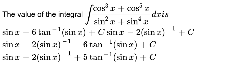 The value of the integral `int(cos^3x+cos^5x)/(sin^2x+sin^4x)dxi s`   `sinx-6tan^(-1)(sinx)+C`   `sinx-2(sinx)^(-1)+C`   `sinx-2(sinx)^(-1)-6tan^(-1)(sinx)+C`   `sinx-2(sinx)^(-1)+5tan^(-1)(sinx)+C`