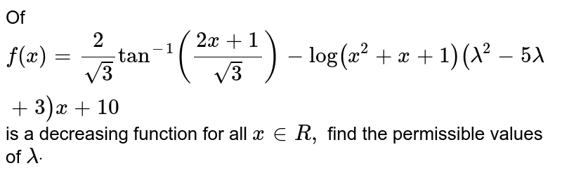 Of `f(x)=2/(sqrt(3))tan^(-1)((2x+1)/(sqrt(3)))-log(x^2+x+1)(lambda^2-5lambda+3)x+10` is a decreasing function for all `x in  R ,` find the permissible values of `lambdadot`