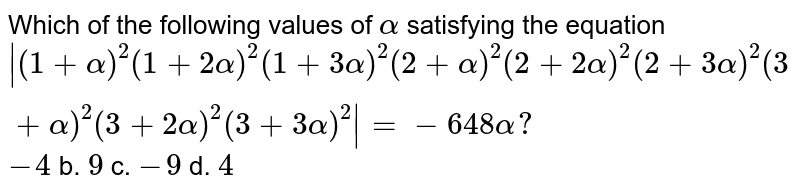 Which of the following values of `alpha` satisfying the equation ` (1+alpha)^2(1+2alpha)^2(1+3alpha)^2(2+alpha)^2(2+2alpha)^2(2+3alpha)^2(3+alpha)^2(3+2alpha)^2(3+3alpha)^2 =-648alpha?`  `-4` b. `9` c. `-9` d. `4`