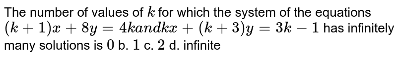 The number of values of `k` for which the system of the equations `(k+1)x+8y=4ka n dk x+(k+3)y=3k-1` has infinitely many solutions is `0` b. `1` c. `2` d. infinite