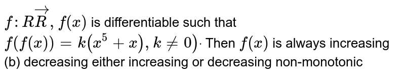 `f: RvecR ,f(x)` is differentiable such that `f(f(x))=k(x^5+x),k!=0)dot` Then `f(x)` is always increasing   (b) decreasing either increasing or decreasing non-monotonic