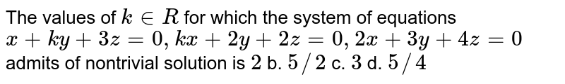 The values of `k in  R` for which the system of equations `x+k y+3z=0,k x+2y+2z=0,2x+3y+4z=0` admits of nontrivial solution is `2` b. `5//2` c. `3` d. `5//4`
