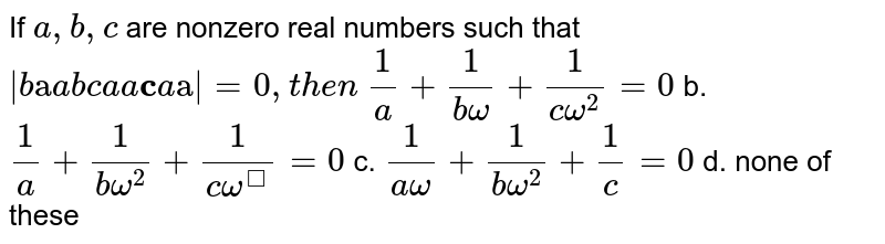 If `a ,b , c` are nonzero real numbers such that `|b cc a a b c a a bb c a bb cc a|=0,t h e n`  `1/a+1/(bomega)+1/(comega^2)=0` b. `1/a+1/(bomega^2)+1/(comega^)=0`  c. `1/(aomega)+1/(bomega^2)+1/c=0` d. none of these