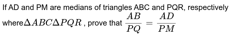 If   AD and PM are medians of triangles ABC and PQR, respectively where`DeltaA B C DeltaP Q R` ,   prove that `(A B)/(P Q)=(A D)/(P M)`