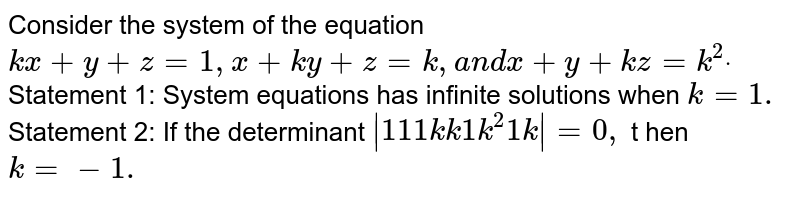 Consider the system of the equation `k x+y+z=1,x+k y+z=k ,a n dx+y+k z=k^2dot`  Statement 1: System equations has infinite solutions when `k=1.`  Statement 2: If the determinant `|1 1 1k k1k^2 1k|=0,` t hen `k=-1.`