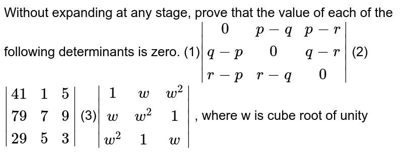 Without expanding at any stage, prove that the   value of each of the following determinants is zero. (1)` |[0,p-q,p-r],[q-p,0,q-r],[r-p,r-q,0]|` (2)`|[41,1,5],[79,7,9],[29,5,3]|` (3)`|[1,w,w^2],[w,w^2,1],[w^2,1,w]|` , where w is cube root of unity