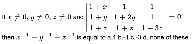 If `x!=0,y!=0,z!=0` and `|[1+x,1,1],[1+y,1+2y,1],[1+z,1+z,1+3z]|=0`, then `x^(-1)+y^(-1)+z^(-1)` is equal to a.1 b.-1 c.-3 d. none of these