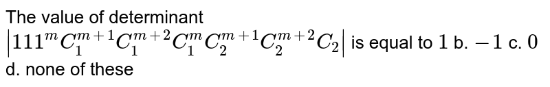 The value of determinant `|1 1 1^m C_1^(m+1)C_1^(m+2)C_1^m C_2^(m+1)C_2^(m+2)C_2|` is equal to `1` b. `-1` c. `0` d. none of these