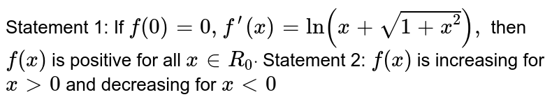 Statement 1: If `f(0)=0,f^(prime)(x)=ln(x+sqrt(1+x^2)),` then `f(x)` is positive for all `x in  R_0dot`  Statement 2: `f(x)` is increasing for `x >0` and decreasing for `x<0`
