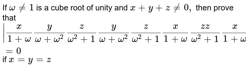 If `omega!=1` is a cube   root of unity and `x+y+z!=0,` then prove   that `|x/(1+omega)y/(omega+omega^2)z/(omega^2+1)y/(omega+omega^2)z/(omega^2+1)x/(1+omega)(z z)/(omega^2+1)x/(1+omega)y/(omega+omega^2)|=0` if `x=y=z`