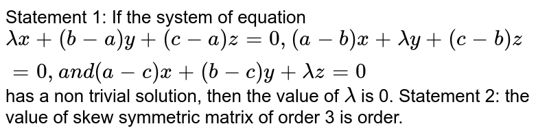 Statement 1: If the system of equation `lambdax+(b-a)y+(c-a)z=0,(a-b)x+lambday+(c-b)z=0,a n d(a-c)x+(b-c)y+lambdaz=0` has a non trivial solution, then the value of `lambda` is 0. Statement 2: the value of skew symmetric matrix of order 3 is order.