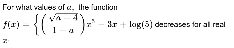 """For what values of `a ,` the function `f(x)={((sqrt(a+4))/(1-a))x^5-3x+""""log""""(5)`  decreases for all real `xdot`"""