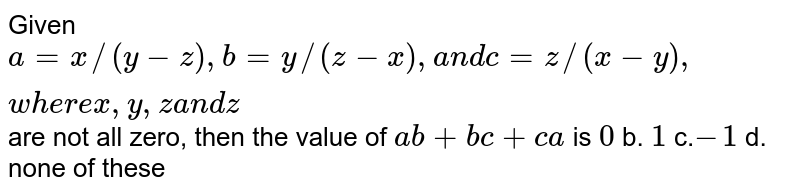 """Given `a=x//(y-z), b=y//(z-x),a n dc=z//(x-y),w h e r ex , y , za n dz` are not all zero, then the value of `a b+b c+c a` is `0` b. `1` c.`-1""""""""` d. none of these"""