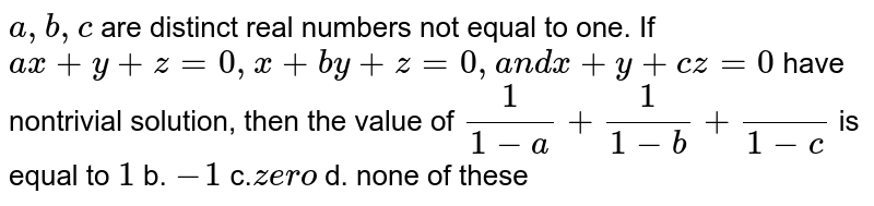 `a ,b ,c` are distinct real numbers not equal to one. If `a x+y+z=0,x+b y+z=0,a n dx+y+c z=0` have nontrivial solution, then the value of `1/(1-a)+1/(1-b)+()/(1-c)` is equal to a.`1` b. `-1` c.`z e ro` d. none of these