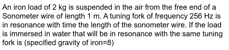 An iron load of 2 kg is suspended in the air from the free end of a Sonometer wire of length 1 m. A tuning fork of frequency 256 Hz is in resonance with time the length of the sonometer wire. If the load is immersed in water that will be in resonance with the same tuning fork is (specified gravity of iron=8)