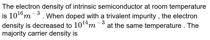 The electron density of intrinsic semiconductor at room temperature is `10^(16)m^(-3)` . When doped with a trivalent impurity , the electron density is decreased to `10^(14)m^(-3)` at the same temperature . The majority carrier density is