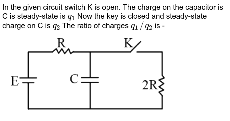 """In the given circuit switch K is open.  The charge on the capacitor is C is steady-state is `q_1`  Now the key is closed and steady-state charge on C is `q_2`  The ratio of charges `q_1//q_2`  is - <br> <img src=""""https://d10lpgp6xz60nq.cloudfront.net/physics_images/NTA_NEET_SET_94_E01_010_Q01.png"""" width=""""80%"""">"""