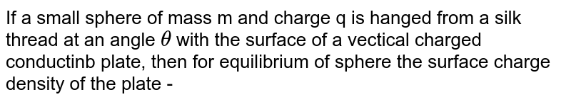 If a small sphere of mass m and charge q is hanged from a silk thread at an angle `theta` with the surface of a vectical charged conductinb plate, then for equilibrium of sphere the surface charge density of the plate -