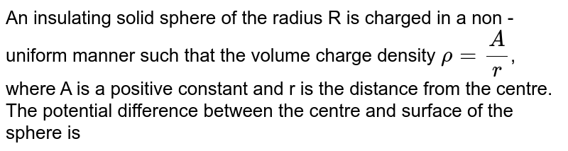 An insulating solid sphere of the radius R is carged in a non - uniform manner such that the volume charge density `rho=(A)/(r )`, where A is a positive constant and r is the distance from the centre. The potential difference between the centre and surface of the sphere is