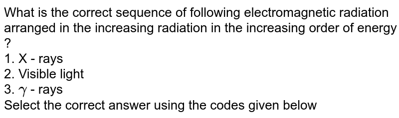 What is the correct sequence of following electromagnetic radiation arranged in the increasing radiation in the increasing order of energy ? <br> 1. X - rays <br> 2. Visible light <br> 3. `gamma` - rays <br> Select the correct answer using the codes given below