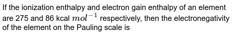 If the ionization enthalpy and electron gain enthalpy of an element are 275 and 86 kcal `mol^(-1)` respectively, then the electronegativity of the element on the Pauling scale is