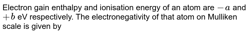 Electron gain enthalpy and ionisation energy of an atom are `-a` and `+b` eV respectively. The electronegativity of that atom on Mulliken scale is given by