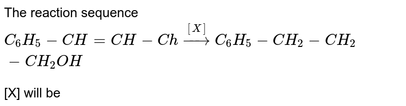 The reaction sequence <br> `C_(6)H_(5)-CH=CH-Choverset([X])rarr C_(6)H_(5)-CH_(2)-CH_(2)-CH_(2)OH` <br> [X] will be