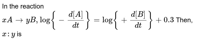 In the reaction `x A rarr yB, log{-(d[A])/(dt)}=log{+(d[B])/(dt)}+0.3` Then, `x:y` is