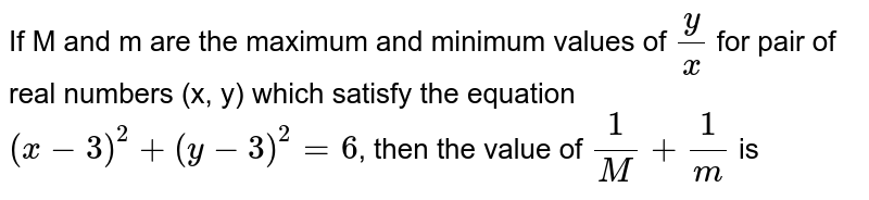 If M and m are the maximum and minimum values of `(y)/(x)` for pair of real numbers (x, y) which satisfy the equation `(x-3)^(2)+(y-3)^(2)=6`, then the value of `(1)/(M)+(1)/(m)` is