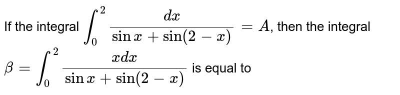 If the integral `int_(0)^(2)(dx)/(sinx+sin(2-x))=A`, then the integral `beta=int_(0)^(2)(xdx)/(sinx+sin(2-x))` is equal to