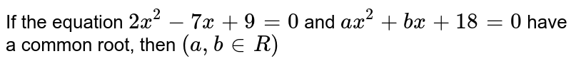 If the equation `2x^(2)-7x+9=0` and `ax^(2)+bx+18=0` have a common root, then `(a, b inR)`