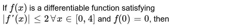 If `f(x)` is a differentiable function satisfying `|f'(x)| le 2 AA x in [0, 4]` and `f(0)=0`, then