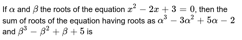 If `alpha` and `beta` the roots of the equation `x^(2)-2x+3=0`, then the sum of roots of the equation having roots as `alpha^(3)-3alpha^(2)+5alpha-2` and `beta^(3)-beta^(2)+beta+5` is
