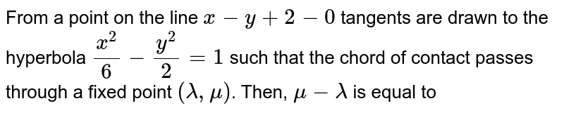 From a point on the line `x-y+2-0` tangents are drawn to the hyperbola `(x^(2))/(6)-(y^(2))/(2)=1` such that the chord of contact passes through a fixed point `(lambda, mu)`. Then, `mu-lambda` is equal to