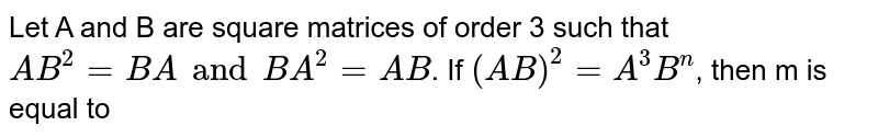 Let A and B are square matrices of order 3 such that `AB^(2)=BA and BA^(2)=AB`. If `(AB)^(2)=A^(3)B^(n)`, then m is equal to
