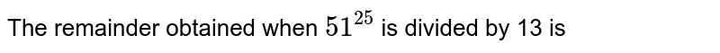 The remainder obtained when `51^25` is divided by 13 is