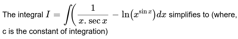 The integral `I=int((1)/(x.secx)-ln(x^(sinx))dx` simplifies to (where, c is the constant of integration)