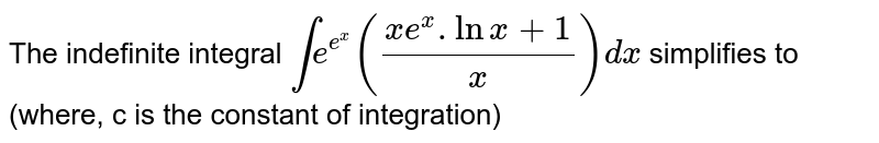 The indefinite integral `inte^(e^(x))((xe^(x).lnx+1)/(x))dx` simplifies to (where, c is the constant of integration)