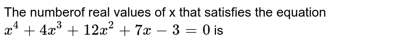 The numberof real values of x that satisfies the equation `x^(4)+4x^(3)+12x^(2)+7x-3=0` is
